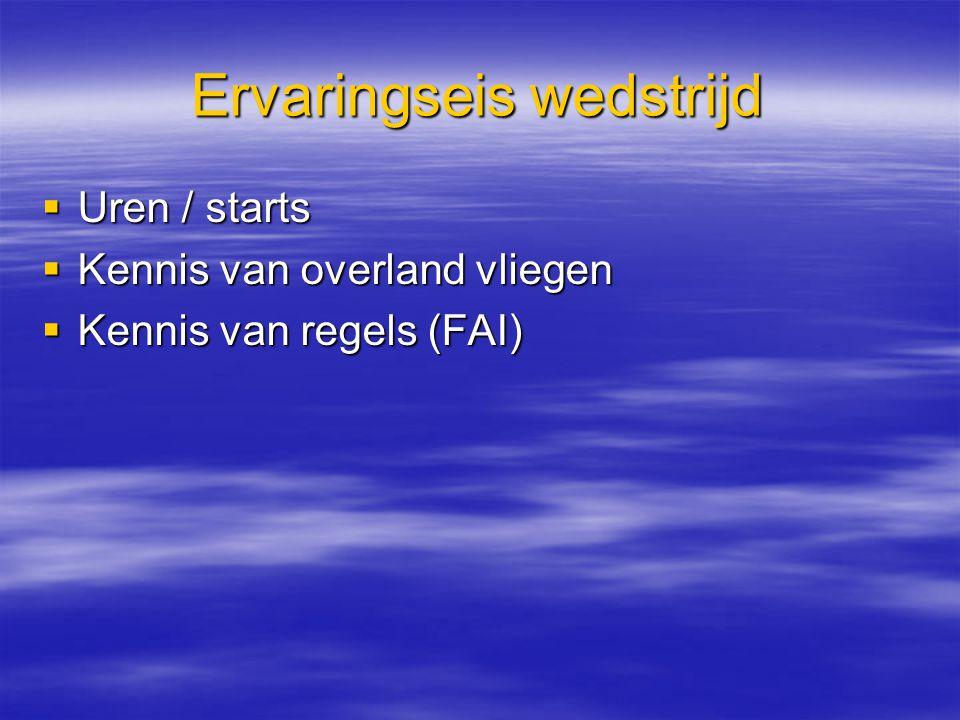 Ervaringseis wedstrijd  Uren / starts  Kennis van overland vliegen  Kennis van regels (FAI)
