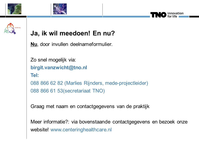 Ja, ik wil meedoen! En nu? Nu, door invullen deelnameformulier. Zo snel mogelijk via: birgit.vanzwicht@tno.nl Tel: 088 866 62 82 (Marlies Rijnders, me