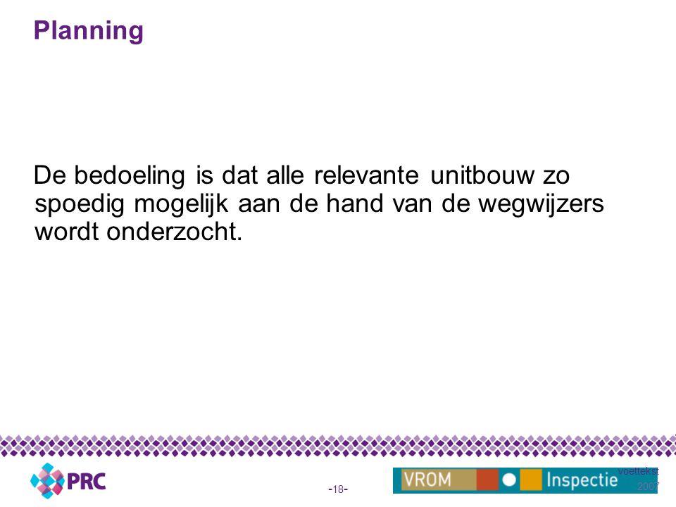 2007 voettekst - 18 - Planning De bedoeling is dat alle relevante unitbouw zo spoedig mogelijk aan de hand van de wegwijzers wordt onderzocht.