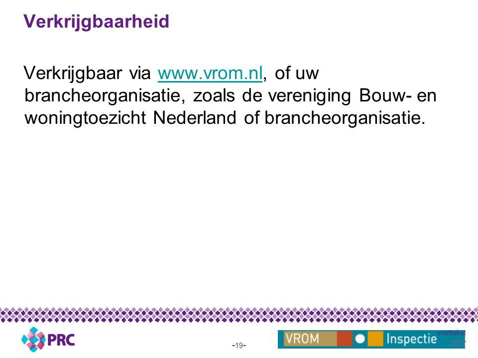 2007 voettekst - 19 - Verkrijgbaarheid Verkrijgbaar via www.vrom.nl, of uw brancheorganisatie, zoals de vereniging Bouw- en woningtoezicht Nederland of brancheorganisatie.www.vrom.nl