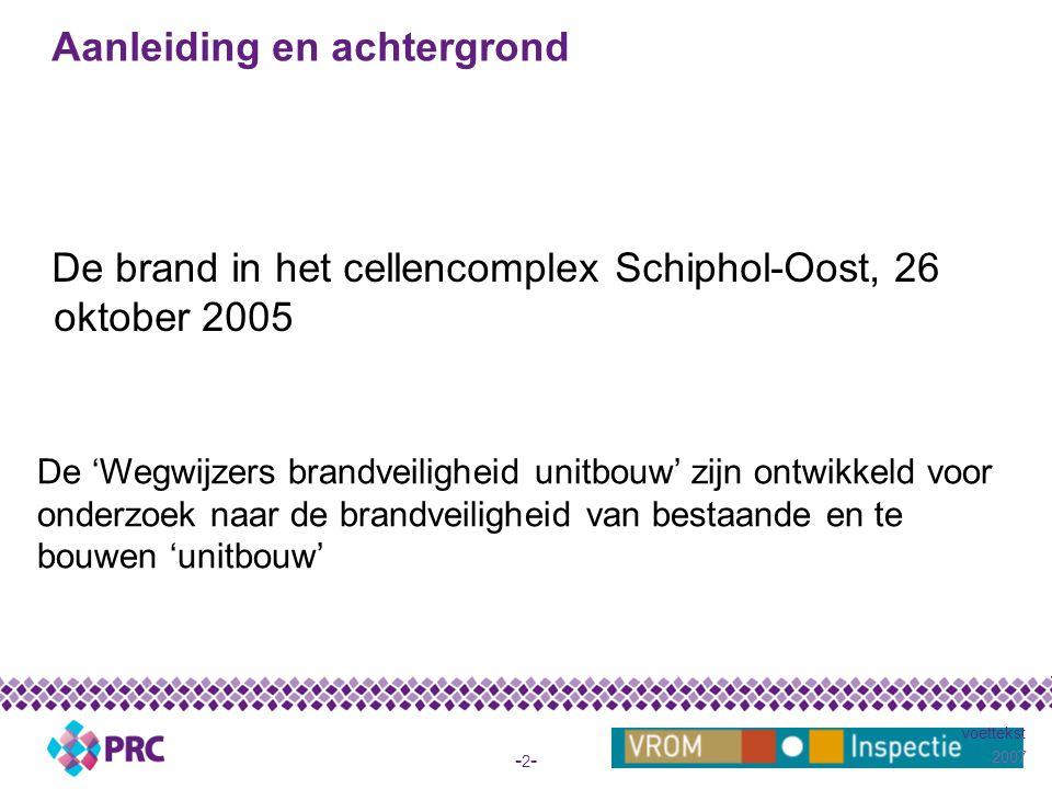 2007 voettekst -2--2- Aanleiding en achtergrond De brand in het cellencomplex Schiphol-Oost, 26 oktober 2005 De 'Wegwijzers brandveiligheid unitbouw' zijn ontwikkeld voor onderzoek naar de brandveiligheid van bestaande en te bouwen 'unitbouw'