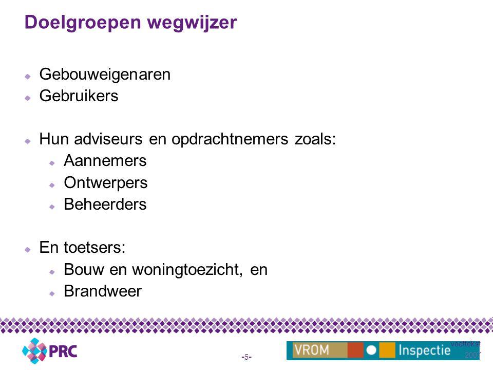 2007 voettekst -5--5- Doelgroepen wegwijzer Gebouweigenaren Gebruikers Hun adviseurs en opdrachtnemers zoals: Aannemers Ontwerpers Beheerders En toetsers: Bouw en woningtoezicht, en Brandweer
