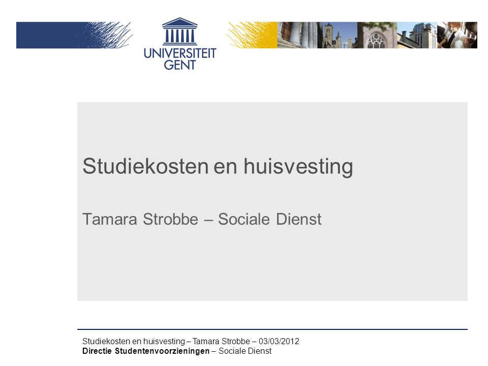 Studiekosten en huisvesting – Tamara Strobbe – 03/03/2012 Directie Studentenvoorzieningen – Sociale Dienst Studiekosten en huisvesting Tamara Strobbe