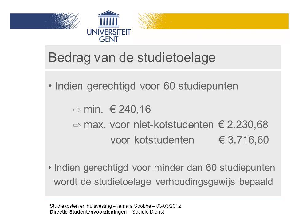 Studiekosten en huisvesting – Tamara Strobbe – 03/03/2012 Directie Studentenvoorzieningen – Sociale Dienst Bedrag van de studietoelage Indien gerechti