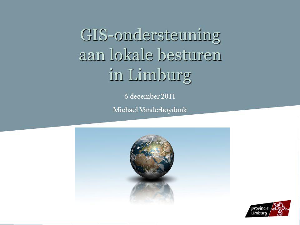 GIS-ondersteuning aan lokale besturen in Limburg 6 december 2011 Michael Vanderhoydonk