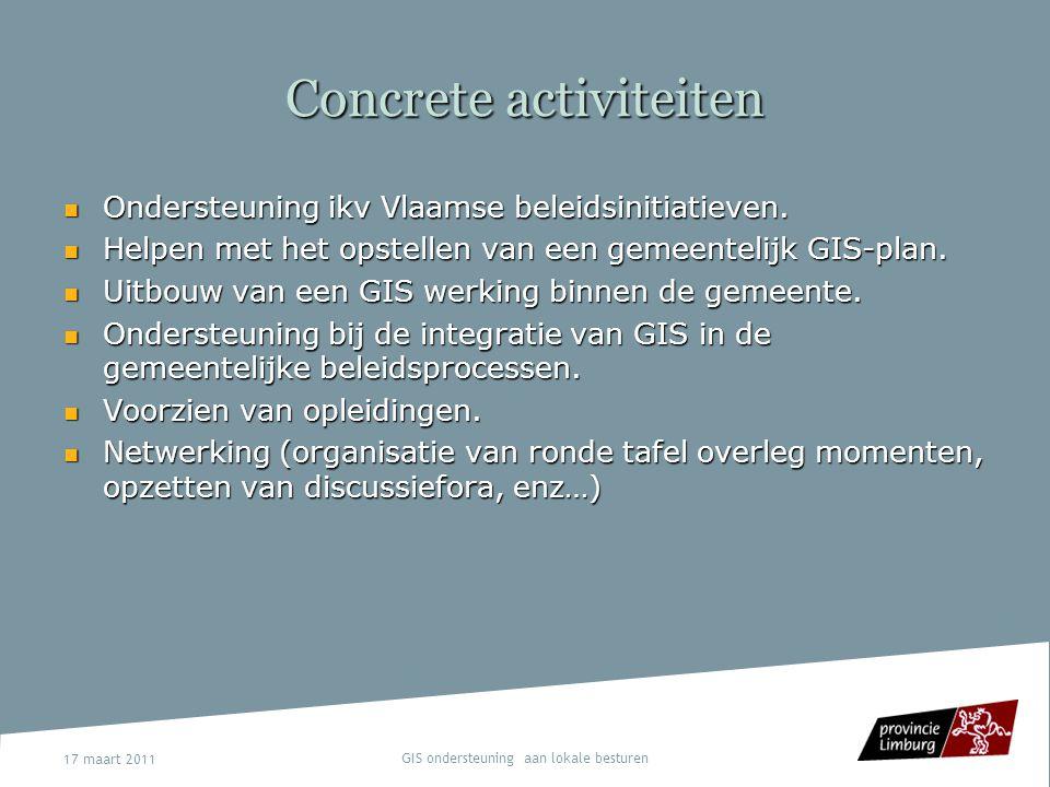 17 maart 2011 GIS ondersteuning aan lokale besturen Concrete activiteiten Ondersteuning ikv Vlaamse beleidsinitiatieven. Ondersteuning ikv Vlaamse bel