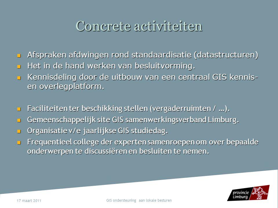 17 maart 2011 GIS ondersteuning aan lokale besturen Concrete activiteiten Afspraken afdwingen rond standaardisatie (datastructuren) Afspraken afdwinge