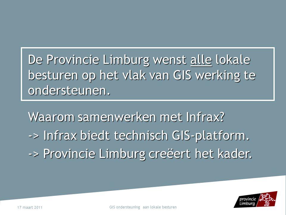 17 maart 2011 GIS ondersteuning aan lokale besturen De Provincie Limburg wenst alle lokale besturen op het vlak van GIS werking te ondersteunen. Waaro