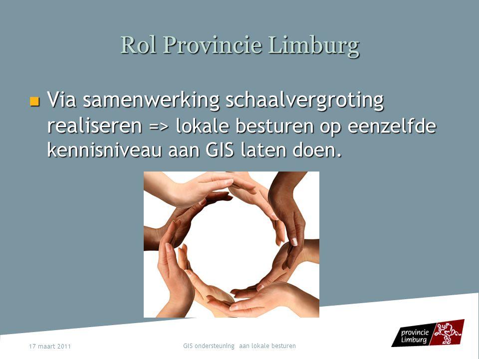 17 maart 2011 GIS ondersteuning aan lokale besturen Rol Provincie Limburg Moet gezien worden vanuit intermediair beleidsniveau om in samenspraak met het AGIV en VVSG (Vlaams niveau) een coördinerende rol te vervullen ten aanzien van gemeenten Moet gezien worden vanuit intermediair beleidsniveau om in samenspraak met het AGIV en VVSG (Vlaams niveau) een coördinerende rol te vervullen ten aanzien van gemeenten