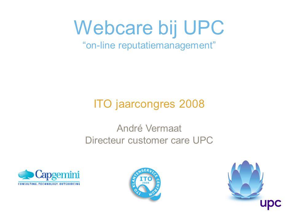 Webcare bij UPC on-line reputatiemanagement ITO jaarcongres 2008 André Vermaat Directeur customer care UPC