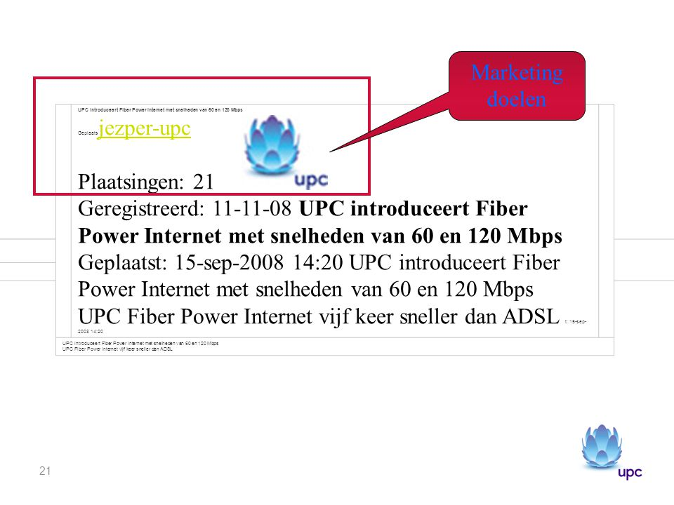21 Plaatsingen: 21 Geregistreerd: 11-11-08 UPC introduceert Fiber Power Internet met snelheden van 60 en 120 Mbps Geplaats jezper-upc Plaatsingen: 21 Geregistreerd: 11-11-08 UPC introduceert Fiber Power Internet met snelheden van 60 en 120 Mbps Geplaatst: 15-sep-2008 14:20 UPC introduceert Fiber Power Internet met snelheden van 60 en 120 Mbps UPC Fiber Power Internet vijf keer sneller dan ADSL t: 15-sep- 2008 14:20 jezper-upc UPC introduceert Fiber Power Internet met snelheden van 60 en 120 Mbps UPC Fiber Power Internet vijf keer sneller dan ADSL Marketing doelen