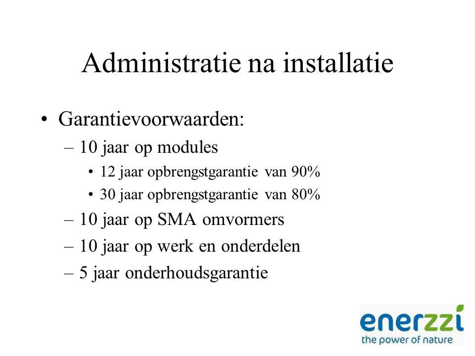 Administratie na installatie Garantievoorwaarden: –10 jaar op modules 12 jaar opbrengstgarantie van 90% 30 jaar opbrengstgarantie van 80% –10 jaar op SMA omvormers –10 jaar op werk en onderdelen –5 jaar onderhoudsgarantie