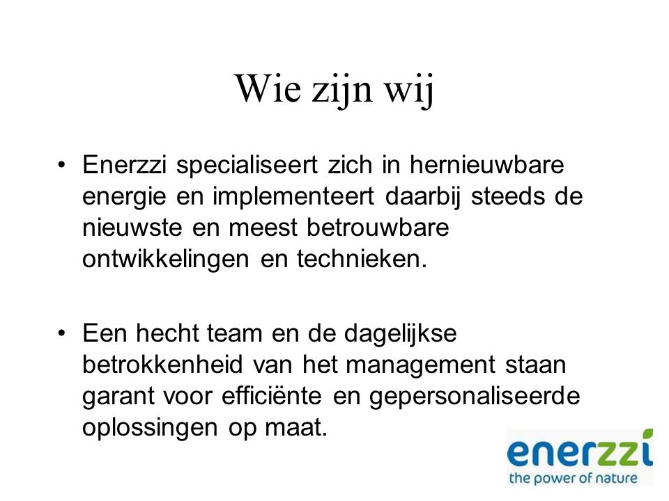 Wie zijn wij Enerzzi specialiseert zich in hernieuwbare energie en implementeert daarbij steeds de nieuwste en meest betrouwbare ontwikkelingen en technieken.