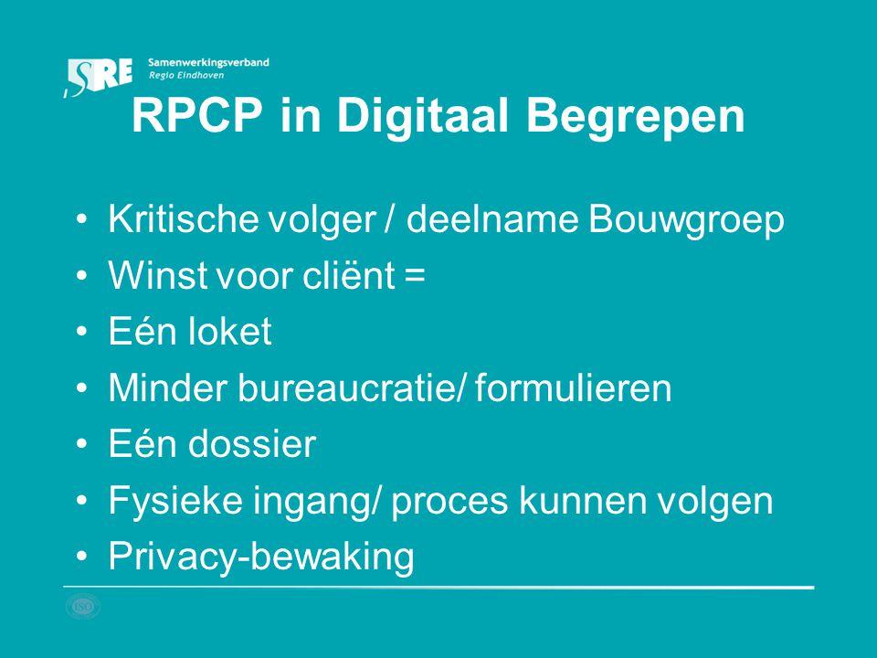 RPCP in Digitaal Begrepen Kritische volger / deelname Bouwgroep Winst voor cliënt = Eén loket Minder bureaucratie/ formulieren Eén dossier Fysieke ing