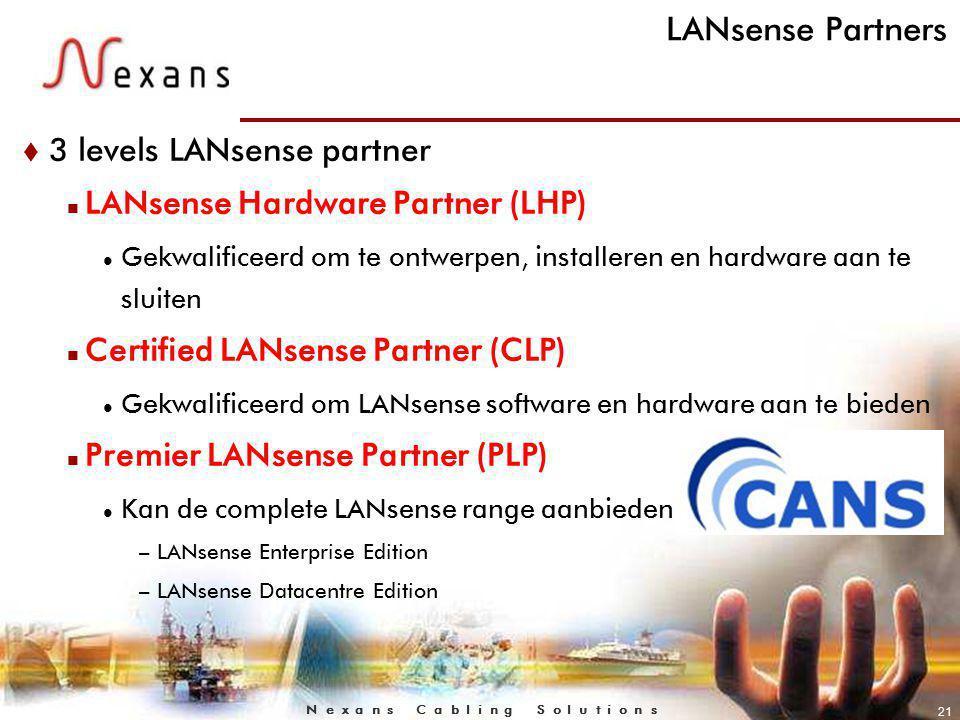 N e x a n s C a b l i n g S o l u t i o n s 21 LANsense Partners t 3 levels LANsense partner n LANsense Hardware Partner (LHP) Gekwalificeerd om te ontwerpen, installeren en hardware aan te sluiten n Certified LANsense Partner (CLP) Gekwalificeerd om LANsense software en hardware aan te bieden n Premier LANsense Partner (PLP) Kan de complete LANsense range aanbieden –LANsense Enterprise Edition –LANsense Datacentre Edition