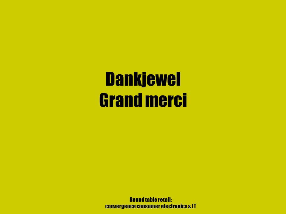 Round table retail: convergence consumer electronics & IT Dankjewel Grand merci