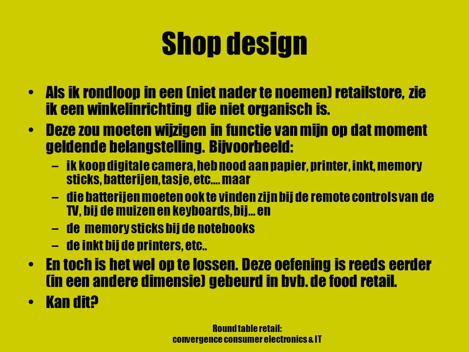 Round table retail: convergence consumer electronics & IT Shop design Als ik rondloop in een (niet nader te noemen) retailstore, zie ik een winkelinrichting die niet organisch is.