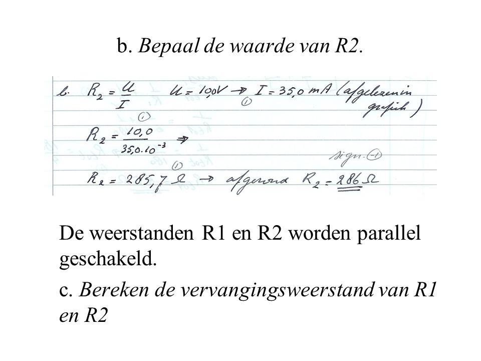 b. Bepaal de waarde van R2. De weerstanden R1 en R2 worden parallel geschakeld. c. Bereken de vervangingsweerstand van R1 en R2