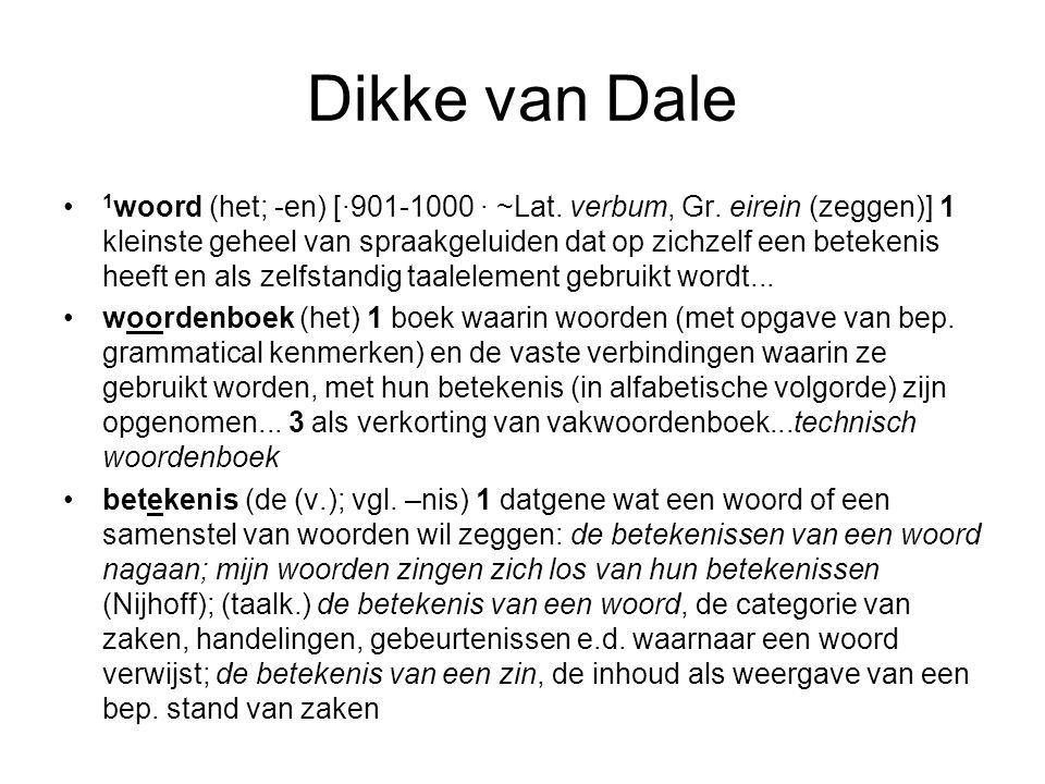 Dikke van Dale 1 woord (het; -en) [·901-1000 · ~Lat. verbum, Gr. eirein (zeggen)] 1 kleinste geheel van spraakgeluiden dat op zichzelf een betekenis h