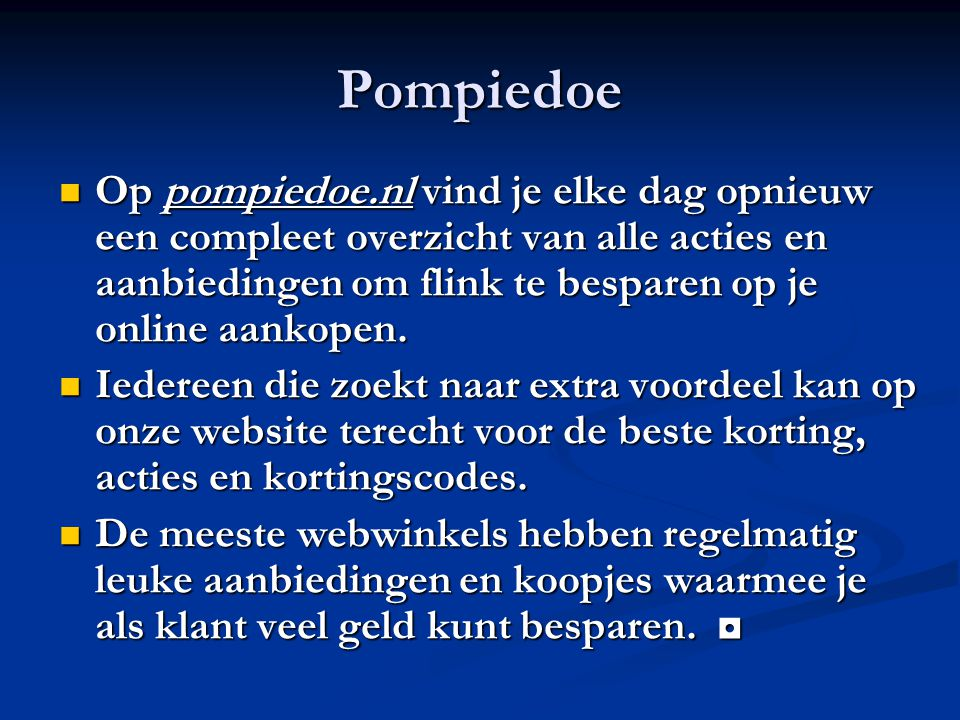 Pompiedoe Op pompiedoe.nl vind je elke dag opnieuw een compleet overzicht van alle acties en aanbiedingen om flink te besparen op je online aankopen.