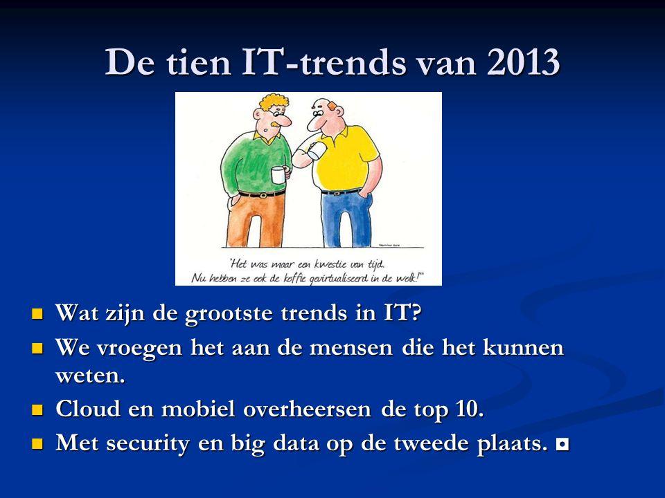 De tien IT-trends van 2013 Wat zijn de grootste trends in IT? Wat zijn de grootste trends in IT? We vroegen het aan de mensen die het kunnen weten. We