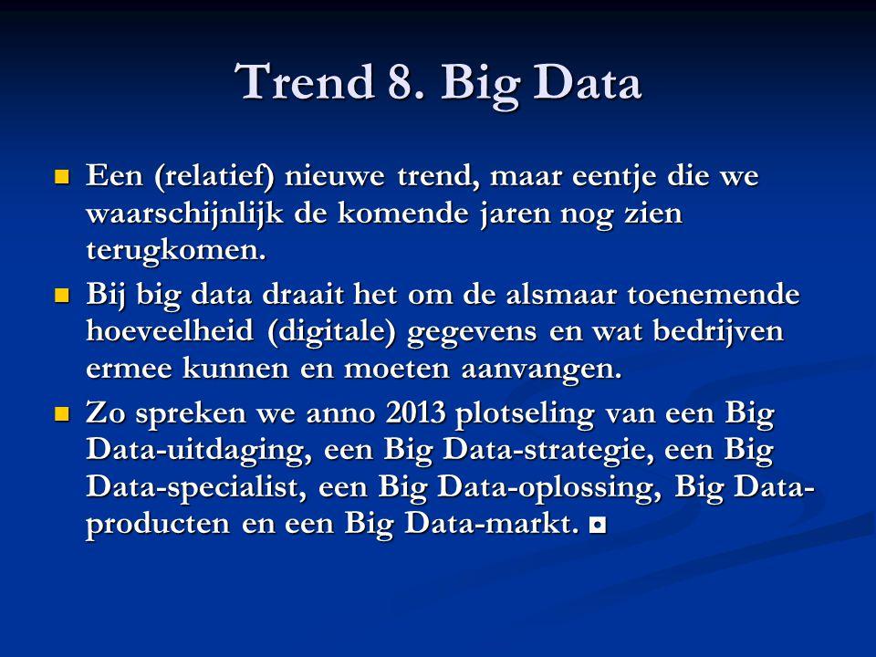 Trend 8. Big Data Een (relatief) nieuwe trend, maar eentje die we waarschijnlijk de komende jaren nog zien terugkomen. Een (relatief) nieuwe trend, ma