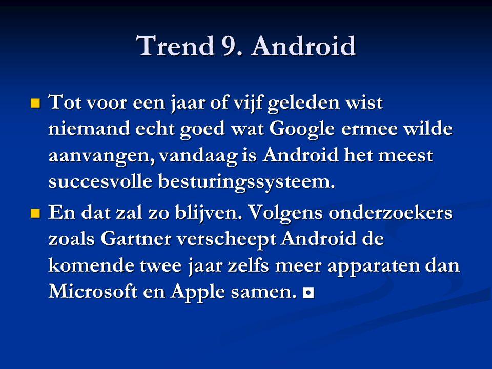Trend 9. Android Tot voor een jaar of vijf geleden wist niemand echt goed wat Google ermee wilde aanvangen, vandaag is Android het meest succesvolle b