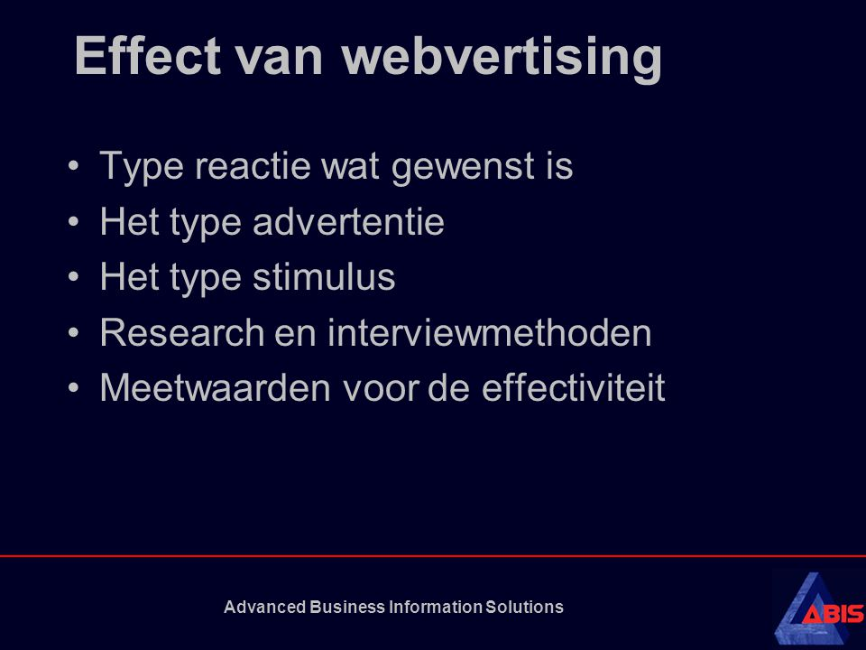 Advanced Business Information Solutions Effect van webvertising Type reactie wat gewenst is Het type advertentie Het type stimulus Research en interviewmethoden Meetwaarden voor de effectiviteit