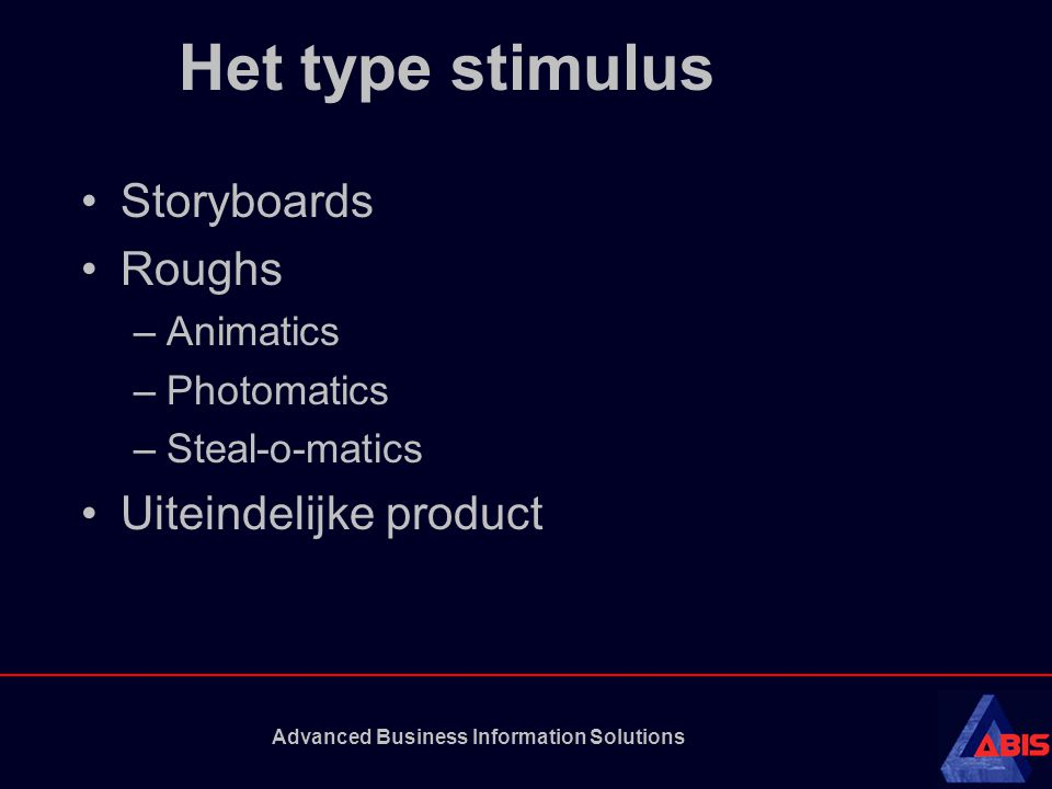 Advanced Business Information Solutions Het type stimulus Storyboards Roughs –Animatics –Photomatics –Steal-o-matics Uiteindelijke product
