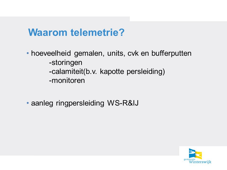 Waarom telemetrie? hoeveelheid gemalen, units, cvk en bufferputten -storingen -calamiteit(b.v. kapotte persleiding) -monitoren aanleg ringpersleiding