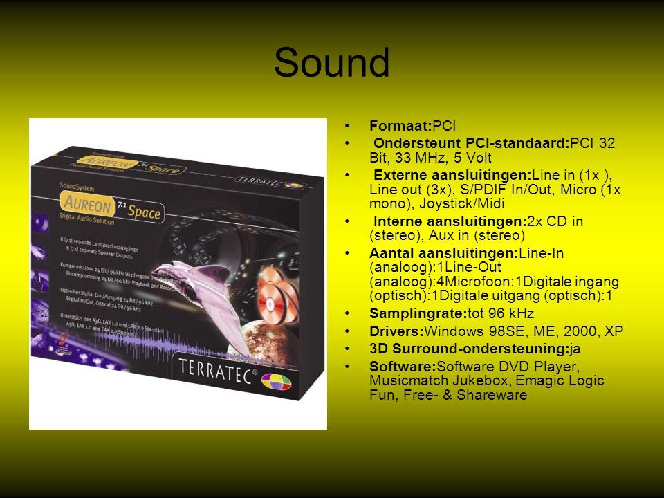 Sound Formaat:PCI Ondersteunt PCI-standaard:PCI 32 Bit, 33 MHz, 5 Volt Externe aansluitingen:Line in (1x ), Line out (3x), S/PDIF In/Out, Micro (1x mono), Joystick/Midi Interne aansluitingen:2x CD in (stereo), Aux in (stereo) Aantal aansluitingen:Line-In (analoog):1Line-Out (analoog):4Microfoon:1Digitale ingang (optisch):1Digitale uitgang (optisch):1 Samplingrate:tot 96 kHz Drivers:Windows 98SE, ME, 2000, XP 3D Surround-ondersteuning:ja Software:Software DVD Player, Musicmatch Jukebox, Emagic Logic Fun, Free- & Shareware