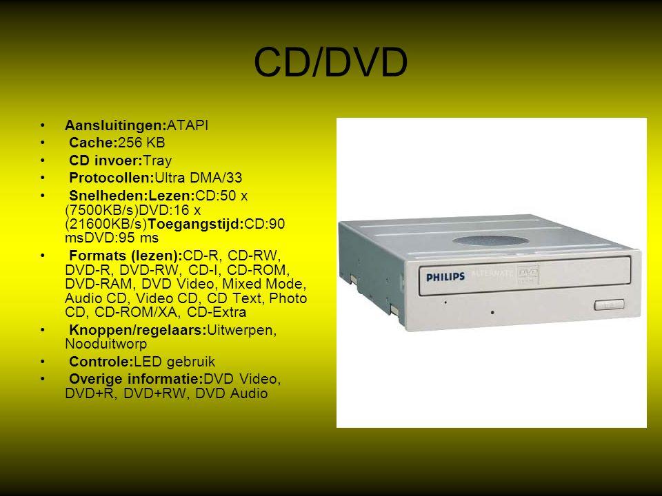 CD/DVD Aansluitingen:ATAPI Cache:256 KB CD invoer:Tray Protocollen:Ultra DMA/33 Snelheden:Lezen:CD:50 x (7500KB/s)DVD:16 x (21600KB/s)Toegangstijd:CD:90 msDVD:95 ms Formats (lezen):CD-R, CD-RW, DVD-R, DVD-RW, CD-I, CD-ROM, DVD-RAM, DVD Video, Mixed Mode, Audio CD, Video CD, CD Text, Photo CD, CD-ROM/XA, CD-Extra Knoppen/regelaars:Uitwerpen, Nooduitworp Controle:LED gebruik Overige informatie:DVD Video, DVD+R, DVD+RW, DVD Audio