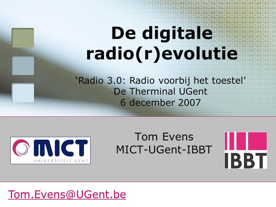 Tom Evens MICT-UGent-IBBT De digitale radio(r)evolutie Tom.Evens@UGent.be 'Radio 3.0: Radio voorbij het toestel' De Therminal UGent 6 december 2007