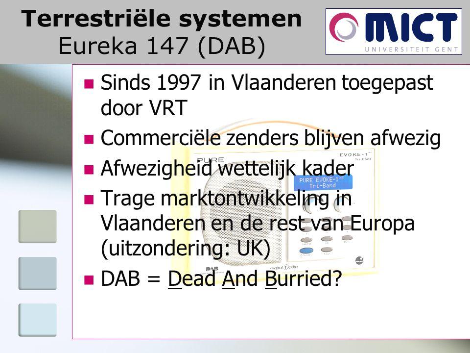 Terrestriële systemen Eureka 147 (DAB) Sinds 1997 in Vlaanderen toegepast door VRT Commerciële zenders blijven afwezig Afwezigheid wettelijk kader Trage marktontwikkeling in Vlaanderen en de rest van Europa (uitzondering: UK) DAB = Dead And Burried