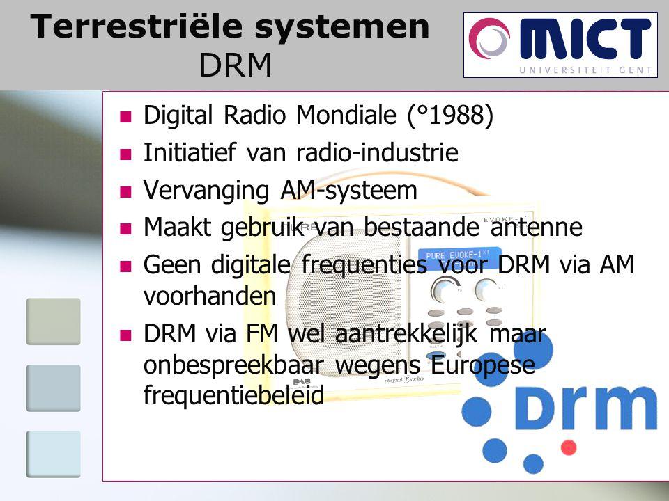 Terrestriële systemen DRM Digital Radio Mondiale (°1988) Initiatief van radio-industrie Vervanging AM-systeem Maakt gebruik van bestaande antenne Geen digitale frequenties voor DRM via AM voorhanden DRM via FM wel aantrekkelijk maar onbespreekbaar wegens Europese frequentiebeleid