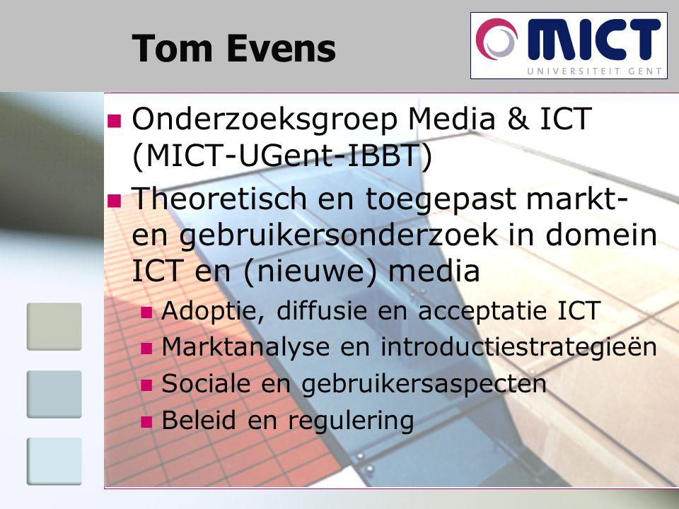 Tom Evens Onderzoeksgroep Media & ICT (MICT-UGent-IBBT) Theoretisch en toegepast markt- en gebruikersonderzoek in domein ICT en (nieuwe) media Adoptie, diffusie en acceptatie ICT Marktanalyse en introductiestrategieën Sociale en gebruikersaspecten Beleid en regulering
