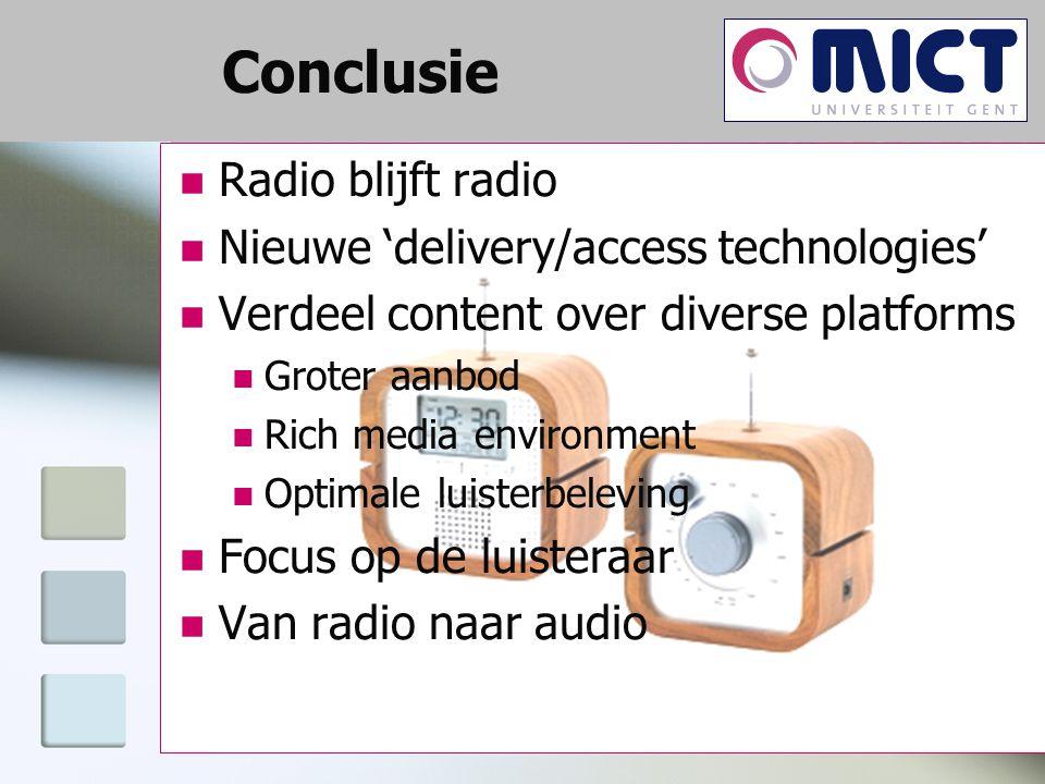 Conclusie Radio blijft radio Nieuwe 'delivery/access technologies' Verdeel content over diverse platforms Groter aanbod Rich media environment Optimale luisterbeleving Focus op de luisteraar Van radio naar audio