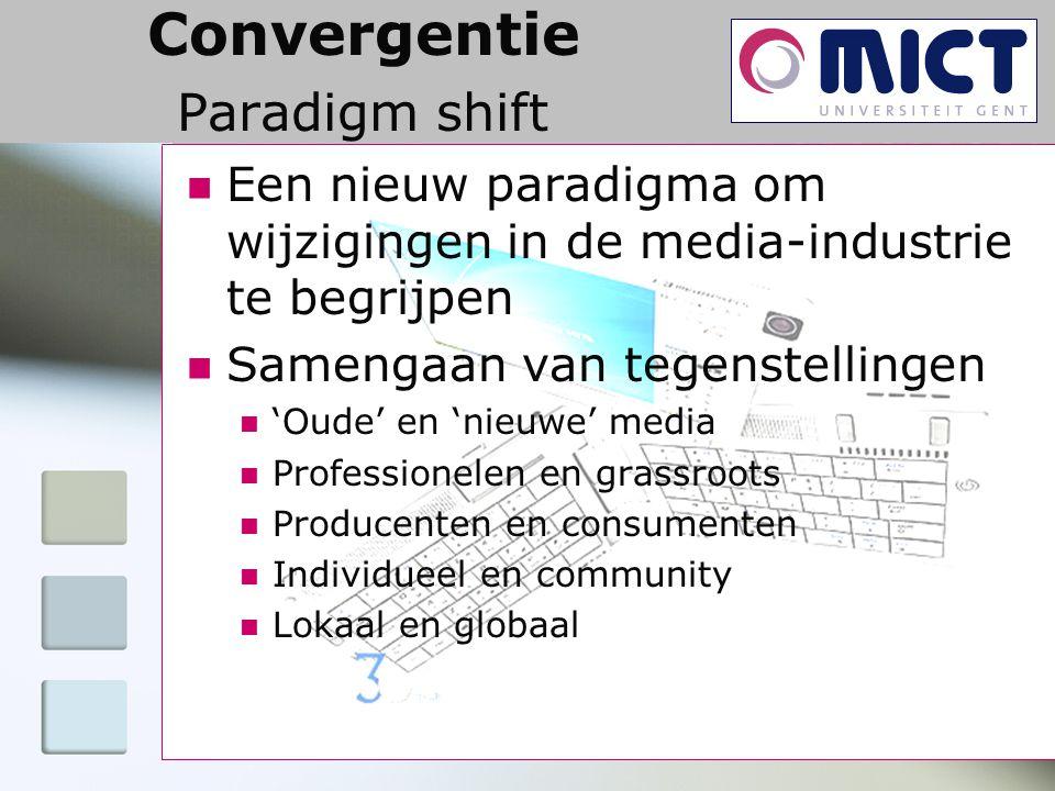 Convergentie Paradigm shift Een nieuw paradigma om wijzigingen in de media-industrie te begrijpen Samengaan van tegenstellingen 'Oude' en 'nieuwe' media Professionelen en grassroots Producenten en consumenten Individueel en community Lokaal en globaal