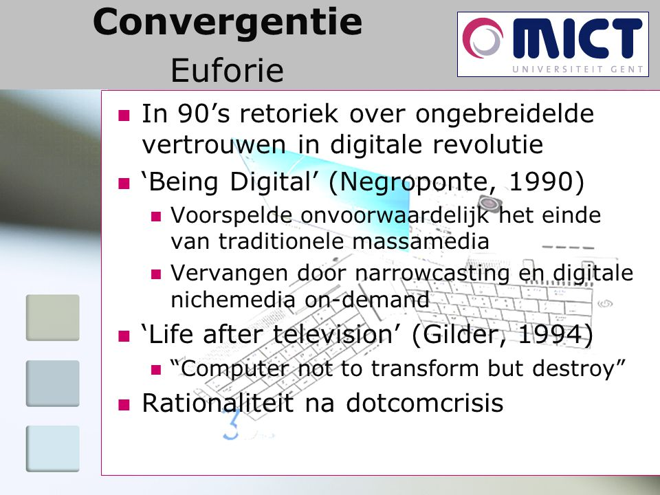 Convergentie Euforie In 90's retoriek over ongebreidelde vertrouwen in digitale revolutie 'Being Digital' (Negroponte, 1990) Voorspelde onvoorwaardelijk het einde van traditionele massamedia Vervangen door narrowcasting en digitale nichemedia on-demand 'Life after television' (Gilder, 1994) Computer not to transform but destroy Rationaliteit na dotcomcrisis