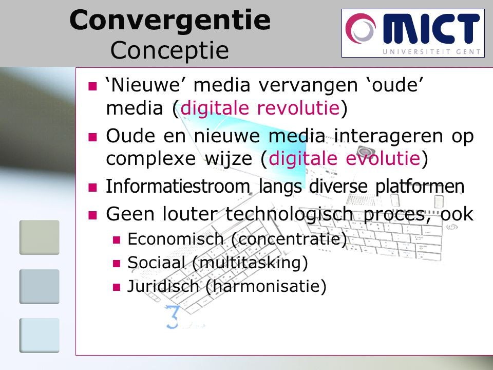 Convergentie Conceptie 'Nieuwe' media vervangen 'oude' media (digitale revolutie) Oude en nieuwe media interageren op complexe wijze (digitale evolutie) Informatiestroom langs diverse platformen Geen louter technologisch proces, ook Economisch (concentratie) Sociaal (multitasking) Juridisch (harmonisatie)