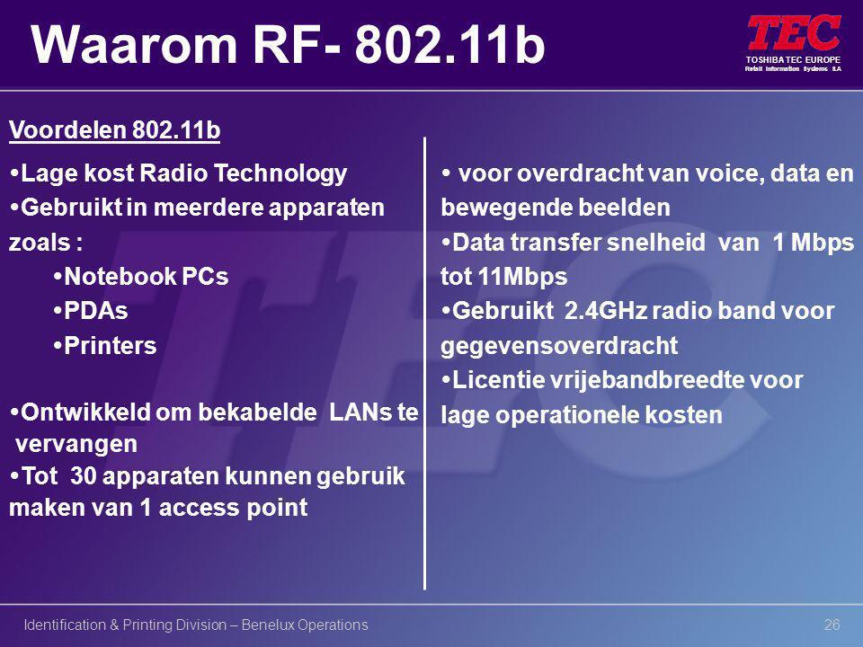 TOSHIBA TEC EUROPE Retail Information Systems S.A Identification & Printing Division – Benelux Operations26 Voordelen 802.11b Waarom RF- 802.11b  Lage kost Radio Technology  Gebruikt in meerdere apparaten zoals :  Notebook PCs  PDAs  Printers  Ontwikkeld om bekabelde LANs te vervangen  Tot 30 apparaten kunnen gebruik maken van 1 access point  voor overdracht van voice, data en bewegende beelden  Data transfer snelheid van 1 Mbps tot 11Mbps  Gebruikt 2.4GHz radio band voor gegevensoverdracht  Licentie vrijebandbreedte voor lage operationele kosten