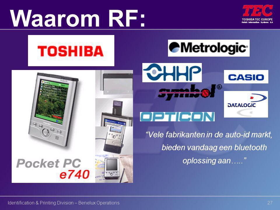 TOSHIBA TEC EUROPE Retail Information Systems S.A Identification & Printing Division – Benelux Operations27 Vele fabrikanten in de auto-id markt, bieden vandaag een bluetooth oplossing aan….. Waarom RF: