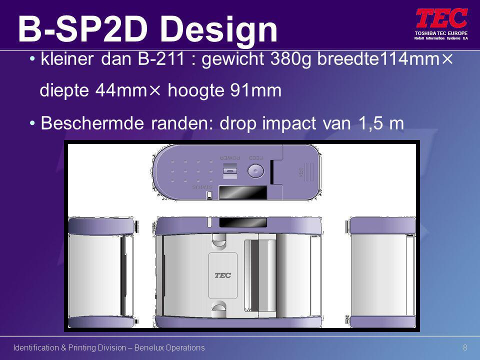 TOSHIBA TEC EUROPE Retail Information Systems S.A Identification & Printing Division – Benelux Operations8 kleiner dan B-211 : gewicht 380g breedte114mm× diepte 44mm× hoogte 91mm Beschermde randen: drop impact van 1,5 m B-SP2D Design