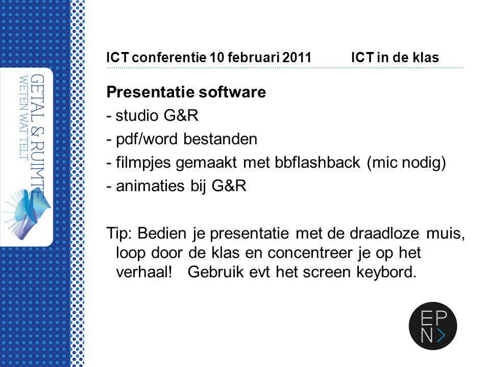 ICT conferentie 10 februari 2011ICT in de klas Presentatie software - studio G&R -pdf/word bestanden -filmpjes gemaakt met bbflashback (mic nodig) -an