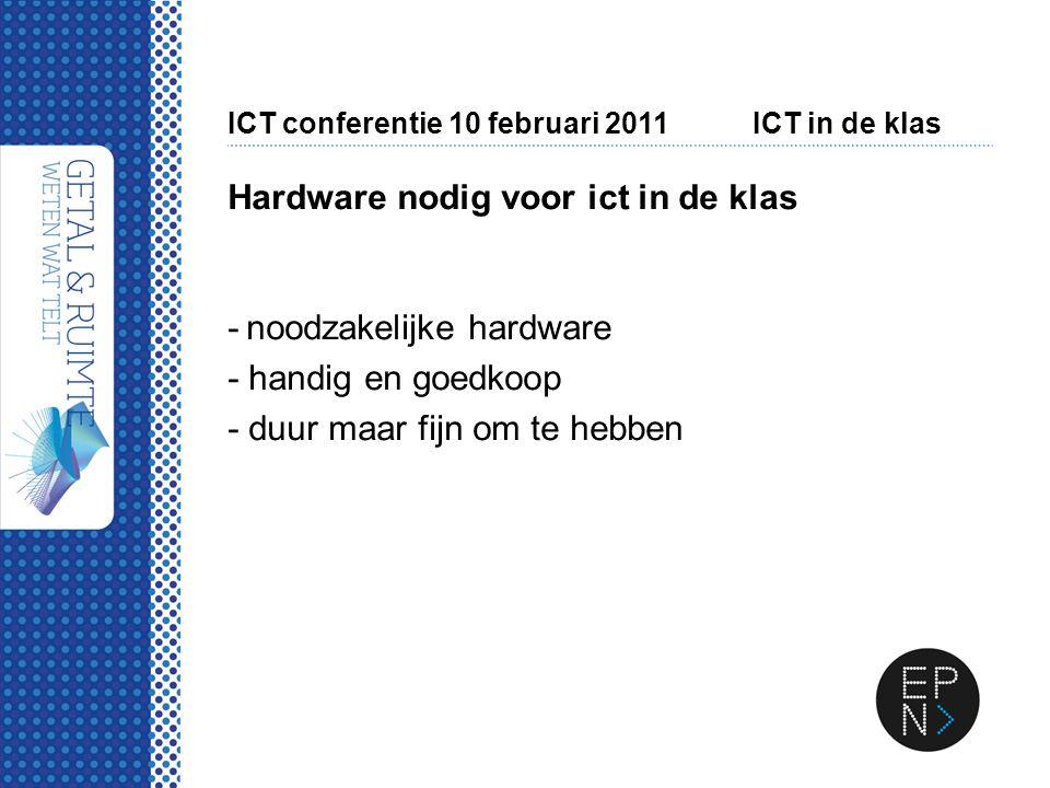 ICT conferentie 10 februari 2011ICT in de klas Hardware nodig voor ict in de klas - noodzakelijke hardware - handig en goedkoop - duur maar fijn om te