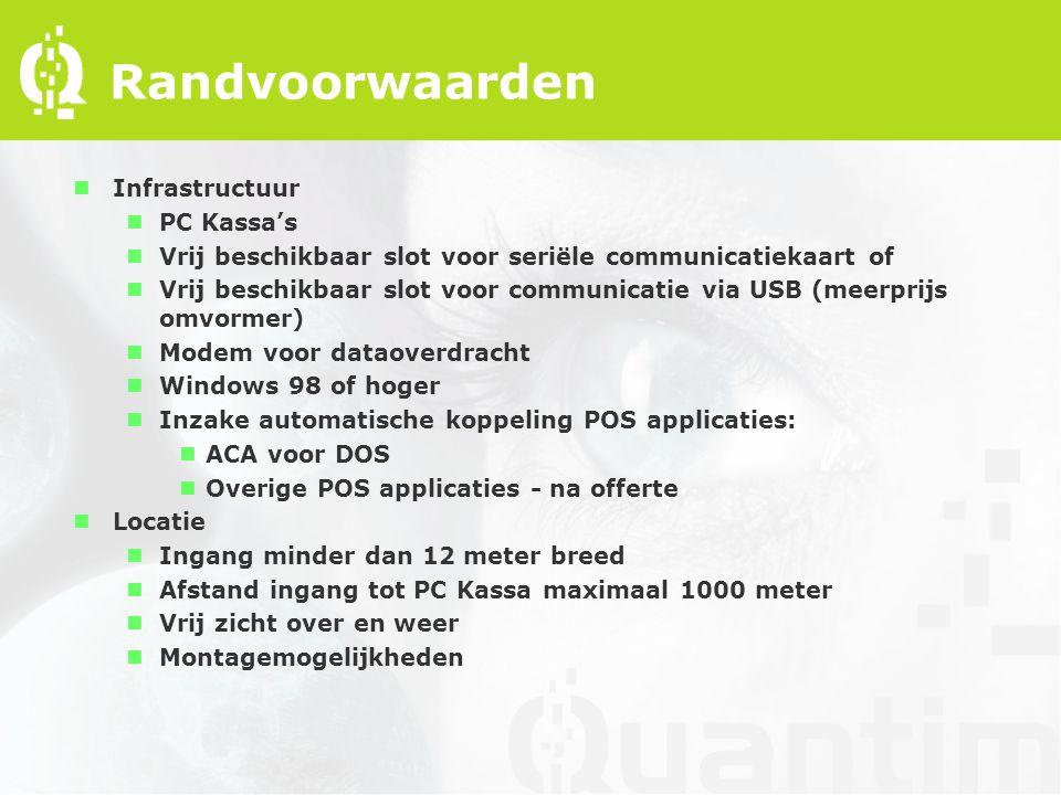 Randvoorwaarden nInfrastructuur nPC Kassa's nVrij beschikbaar slot voor seriële communicatiekaart of nVrij beschikbaar slot voor communicatie via USB (meerprijs omvormer) nModem voor dataoverdracht nWindows 98 of hoger nInzake automatische koppeling POS applicaties: nACA voor DOS nOverige POS applicaties - na offerte nLocatie nIngang minder dan 12 meter breed nAfstand ingang tot PC Kassa maximaal 1000 meter nVrij zicht over en weer nMontagemogelijkheden