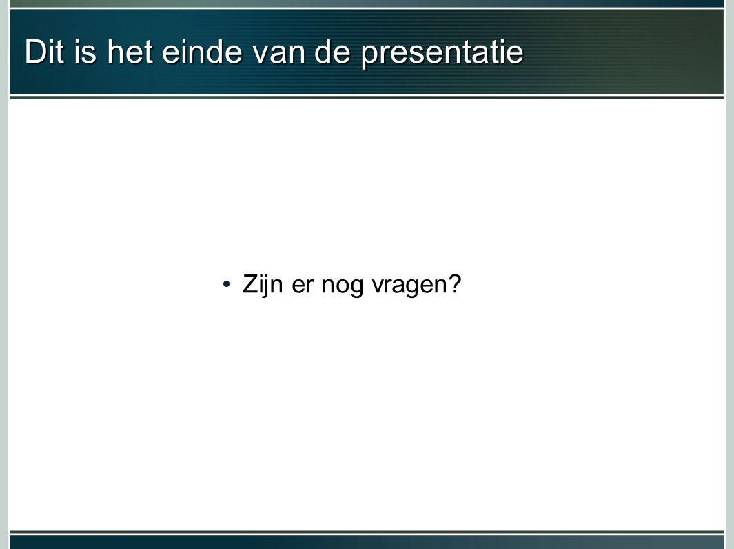 Dit is het einde van de presentatie Zijn er nog vragen?