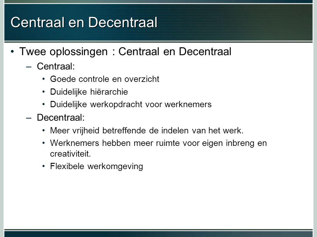 Centraal en Decentraal Twee oplossingen : Centraal en Decentraal –Centraal: Goede controle en overzicht Duidelijke hiërarchie Duidelijke werkopdracht voor werknemers –Decentraal: Meer vrijheid betreffende de indelen van het werk.