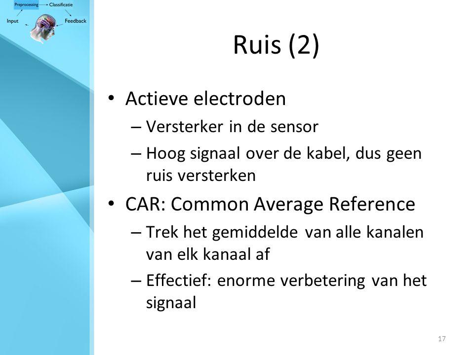 17 Ruis (2) Actieve electroden – Versterker in de sensor – Hoog signaal over de kabel, dus geen ruis versterken CAR: Common Average Reference – Trek het gemiddelde van alle kanalen van elk kanaal af – Effectief: enorme verbetering van het signaal