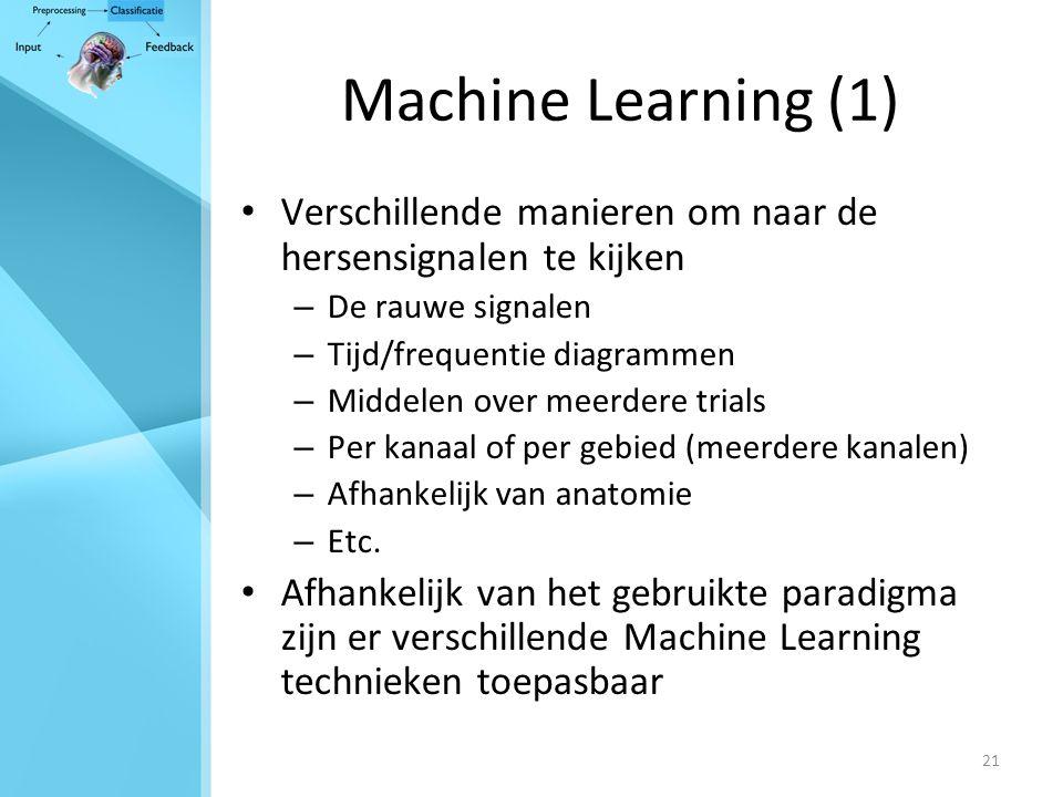 21 Machine Learning (1) Verschillende manieren om naar de hersensignalen te kijken – De rauwe signalen – Tijd/frequentie diagrammen – Middelen over meerdere trials – Per kanaal of per gebied (meerdere kanalen) – Afhankelijk van anatomie – Etc.